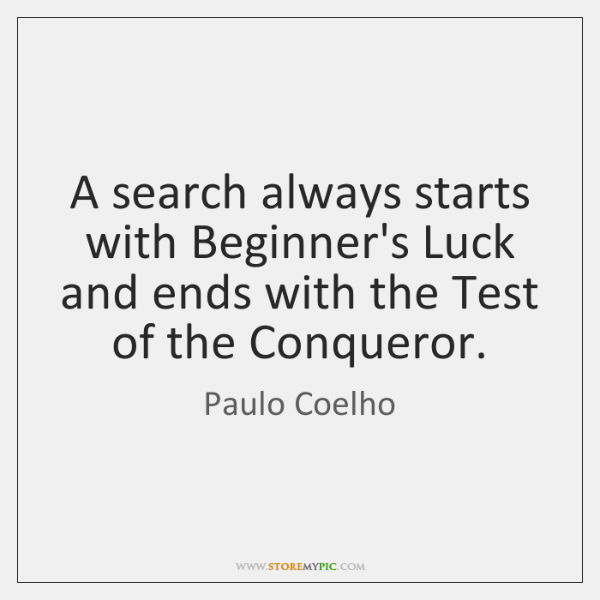 A search always starts with Beginner's Luck and ends with the Test ...