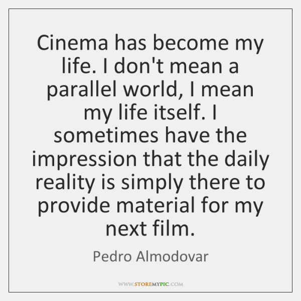 Cinema has become my life. I don't mean a parallel world, I ...