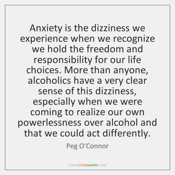 Anxiety is the dizziness we experience when we recognize we hold the ...