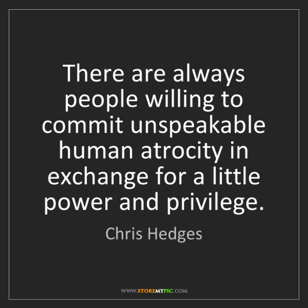 Chris Hedges: There are always people willing to commit unspeakable...