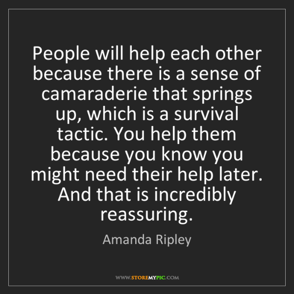 Amanda Ripley: People will help each other because there is a sense...