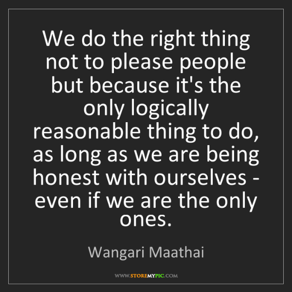 Wangari Maathai: We do the right thing not to please people but because...