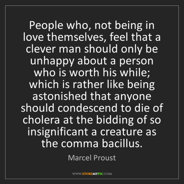 Marcel Proust: People who, not being in love themselves, feel that a...