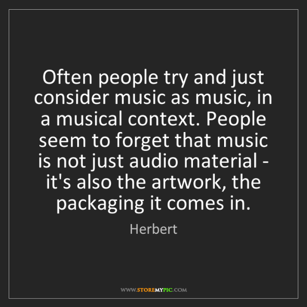 Herbert: Often people try and just consider music as music, in...
