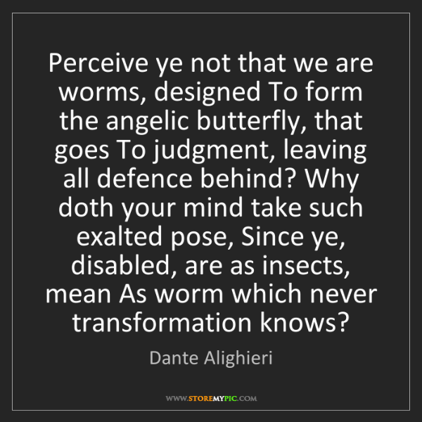 Dante Alighieri: Perceive ye not that we are worms, designed To form the...