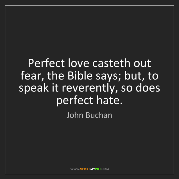 John Buchan: Perfect love casteth out fear, the Bible says; but, to...
