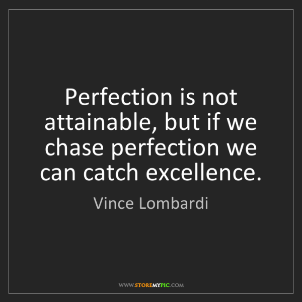 Vince Lombardi: Perfection is not attainable, but if we chase perfection...