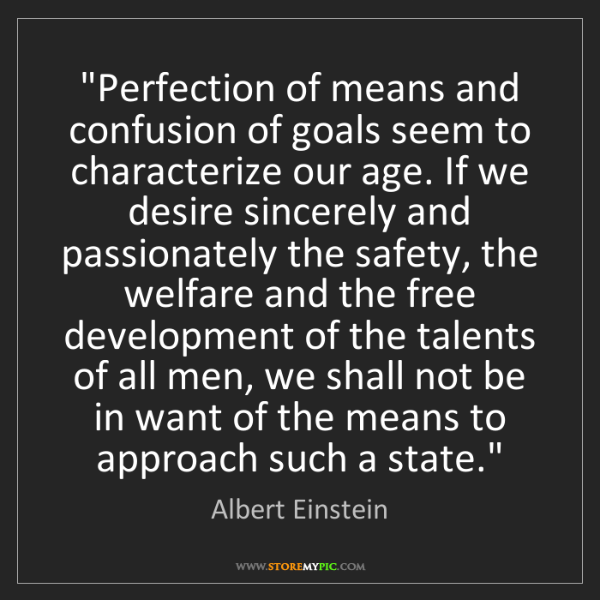 "Albert Einstein: ""Perfection of means and confusion of goals seem to characterize..."