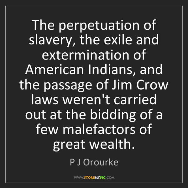 P J Orourke: The perpetuation of slavery, the exile and extermination...