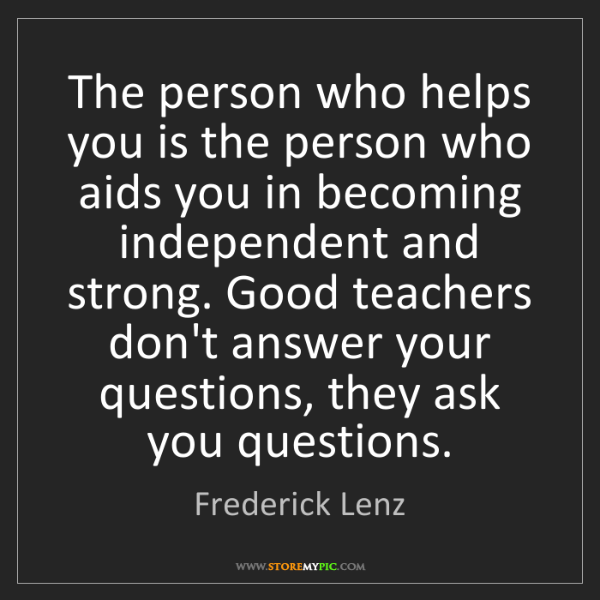Frederick Lenz: The person who helps you is the person who aids you in...