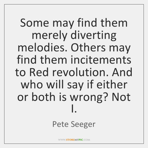 Some may find them merely diverting melodies. Others may find them incitements ...