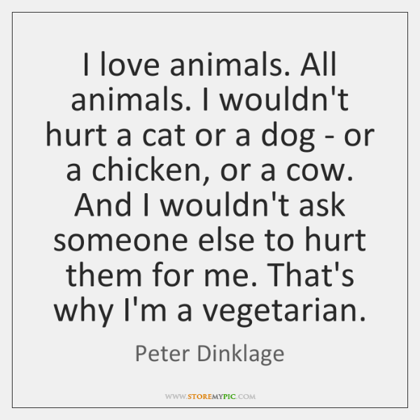 I love animals. All animals. I wouldn't hurt a cat or a ...