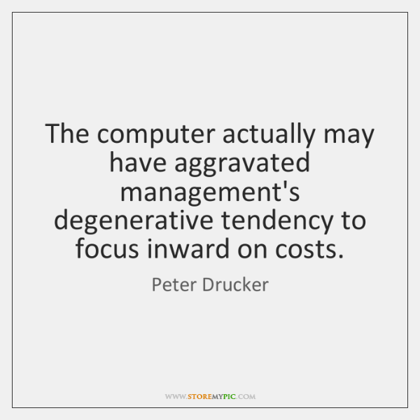 The computer actually may have aggravated management's degenerative tendency to focus inward ...