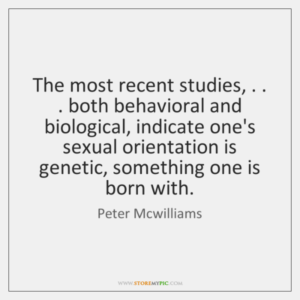 The most recent studies, . . . both behavioral and biological, indicate one's sexual orientation ...