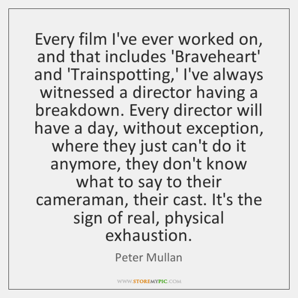Every film I've ever worked on, and that includes 'Braveheart' and 'Trainspotting,...