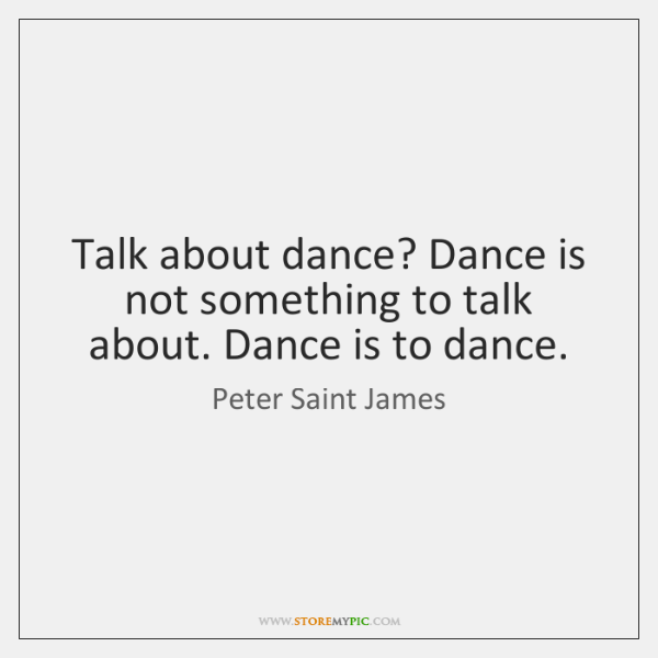 Talk about dance? Dance is not something to talk about. Dance is ...