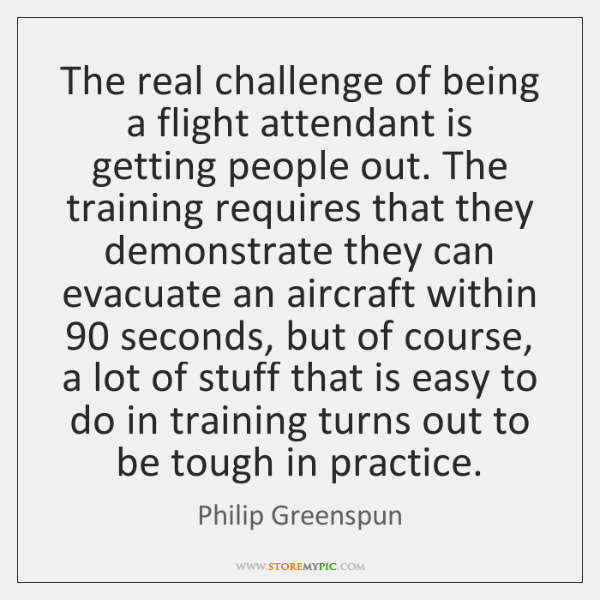 The real challenge of being a flight attendant is getting people out. ...
