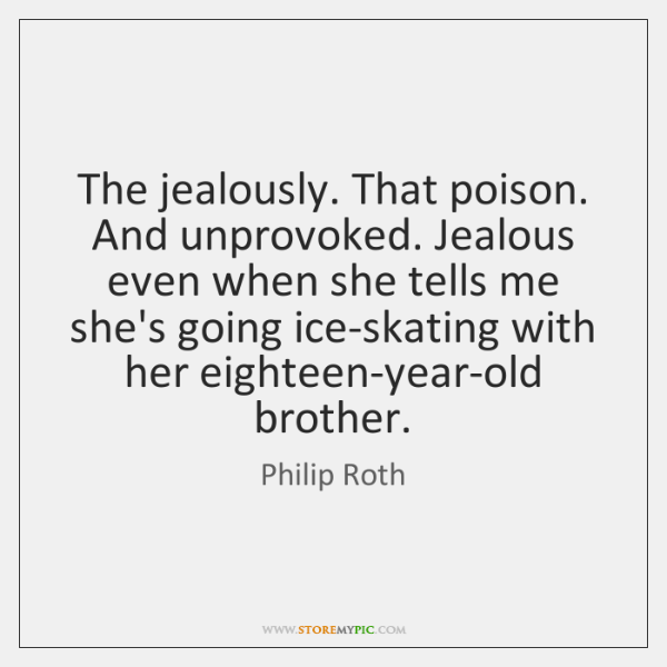 The jealously. That poison. And unprovoked. Jealous even when she tells me ...
