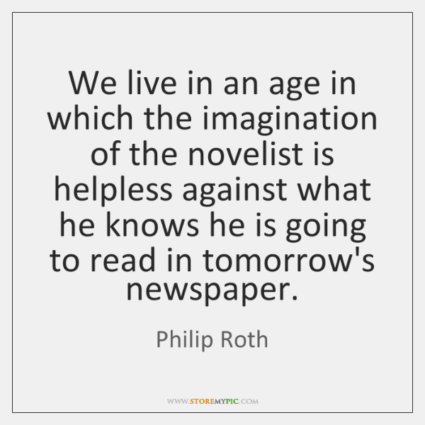 We live in an age in which the imagination of the novelist ...