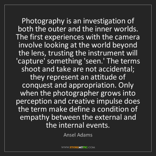 Ansel Adams: Photography is an investigation of both the outer and...