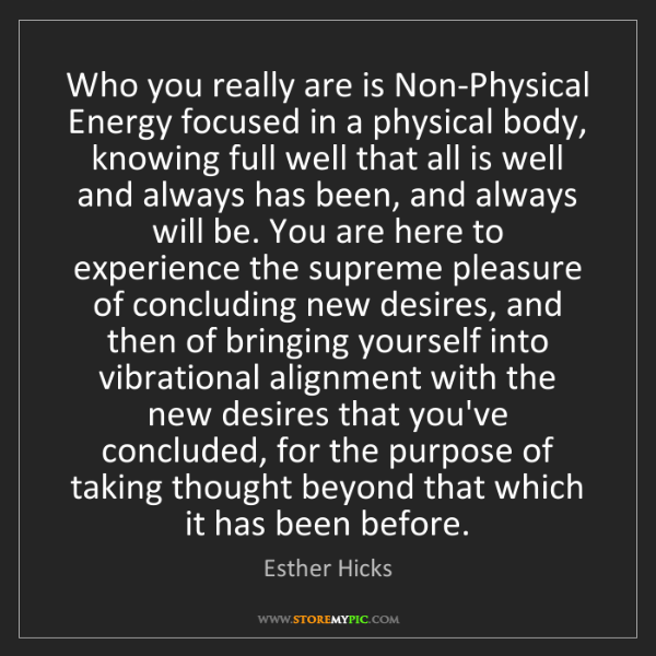Esther Hicks: Who you really are is Non-Physical Energy focused in...