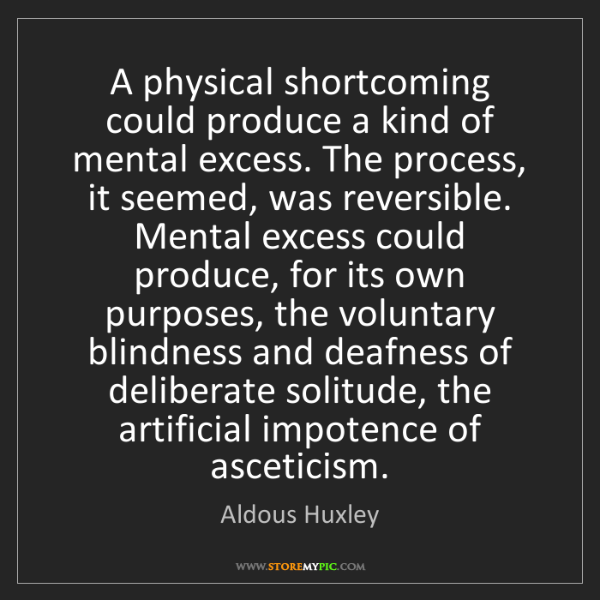 Aldous Huxley: A physical shortcoming could produce a kind of mental...