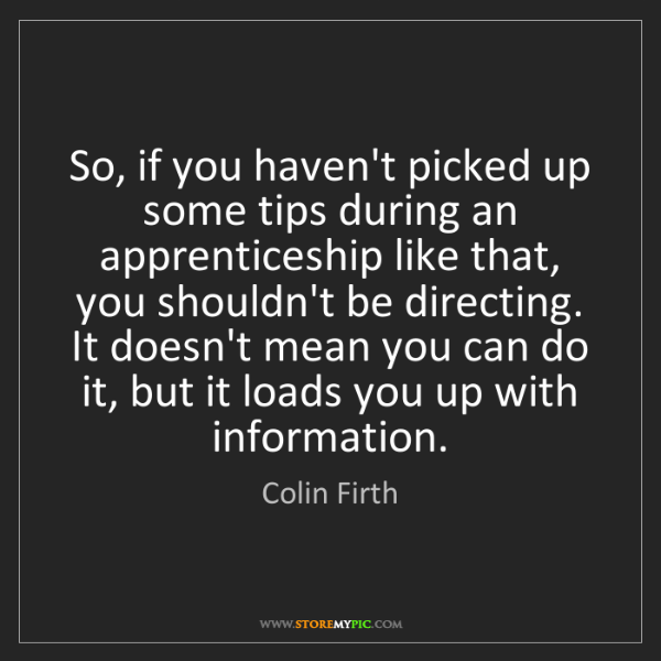 Colin Firth: So, if you haven't picked up some tips during an apprenticeship...