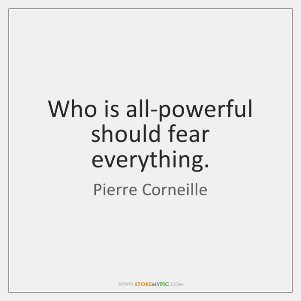 Who is all-powerful should fear everything.