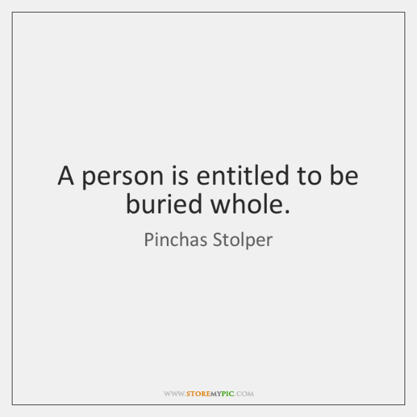 A person is entitled to be buried whole.
