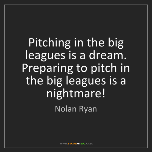 Nolan Ryan: Pitching in the big leagues is a dream. Preparing to...