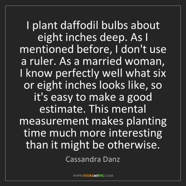 Cassandra Danz: I plant daffodil bulbs about eight inches deep. As I...
