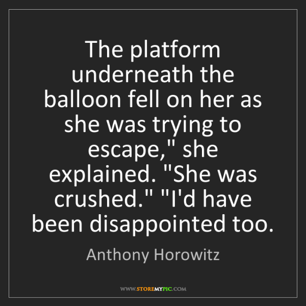 Anthony Horowitz: The platform underneath the balloon fell on her as she...