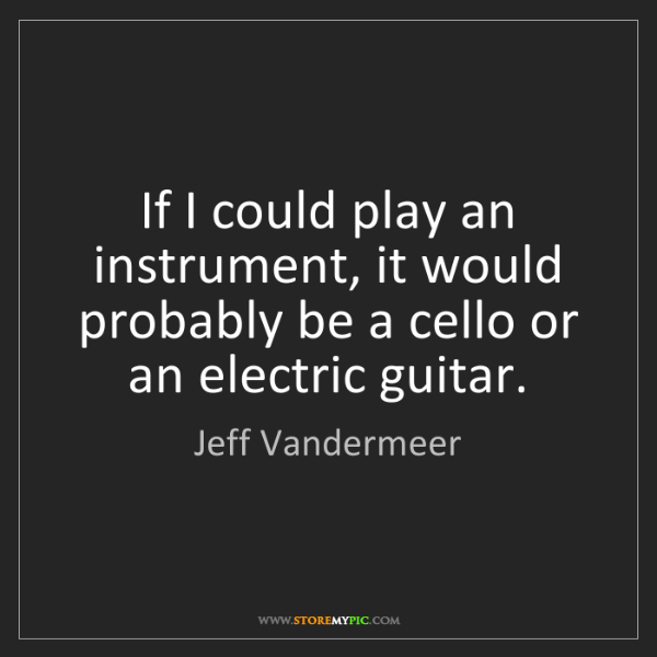 Jeff Vandermeer: If I could play an instrument, it would probably be a...