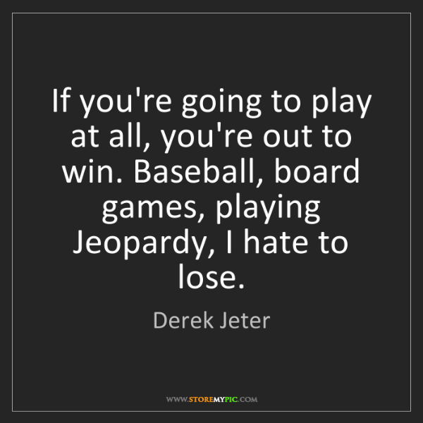 Derek Jeter: If you're going to play at all, you're out to win. Baseball,...