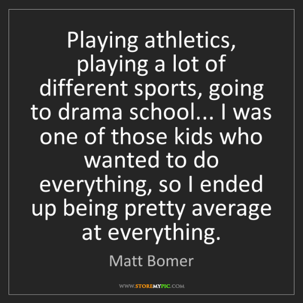 Matt Bomer: Playing athletics, playing a lot of different sports,...
