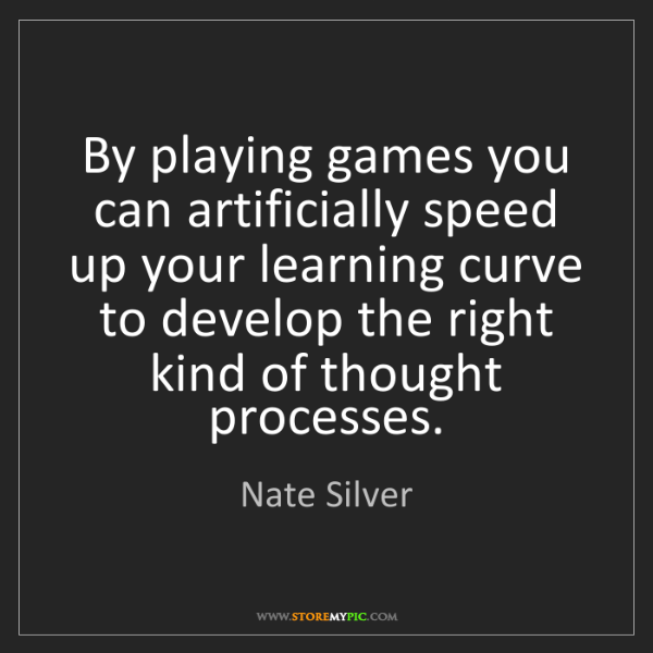 Nate Silver: By playing games you can artificially speed up your learning...