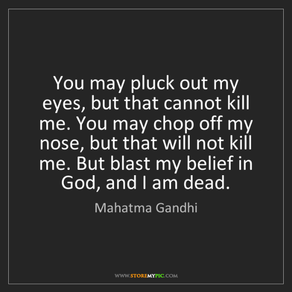 Mahatma Gandhi: You may pluck out my eyes, but that cannot kill me. You...