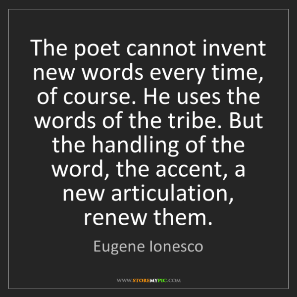 Eugene Ionesco: The poet cannot invent new words every time, of course....