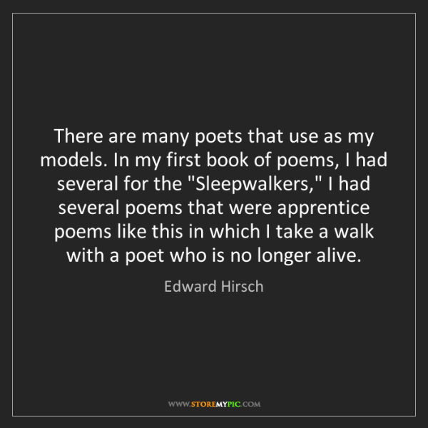 Edward Hirsch: There are many poets that use as my models. In my first...