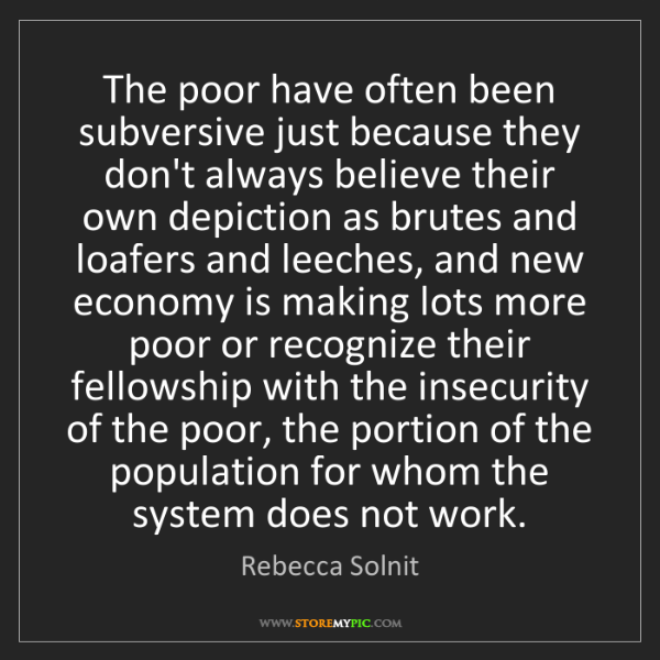 Rebecca Solnit: The poor have often been subversive just because they...