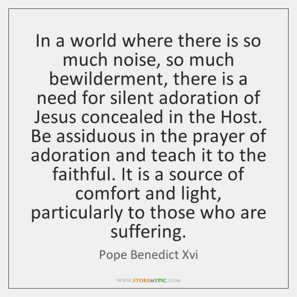 In a world where there is so much noise, so much bewilderment, ...