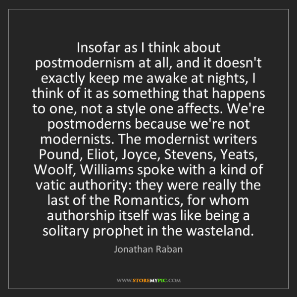 Jonathan Raban: Insofar as I think about postmodernism at all, and it...