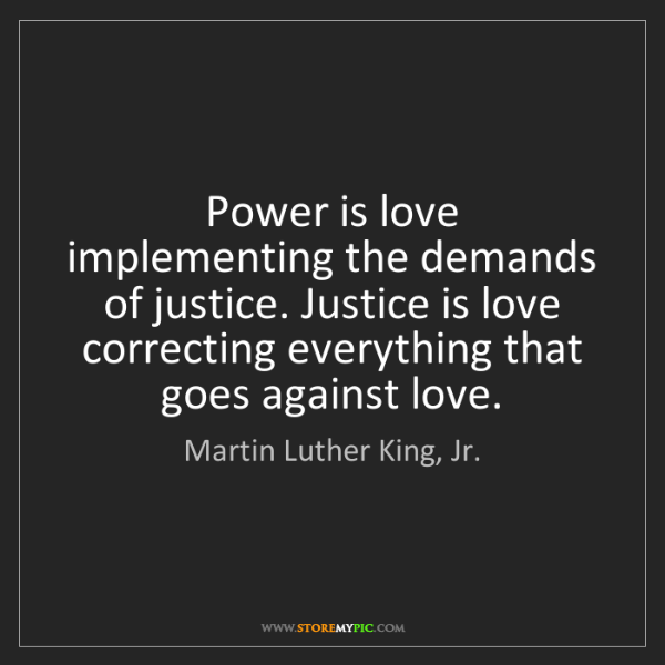 Martin Luther King, Jr.: Power is love implementing the demands of justice. Justice...