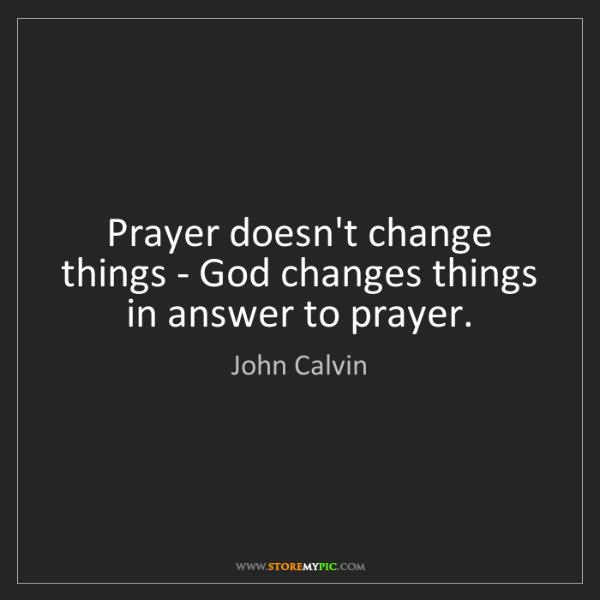 John Calvin: Prayer doesn't change things - God changes things in...