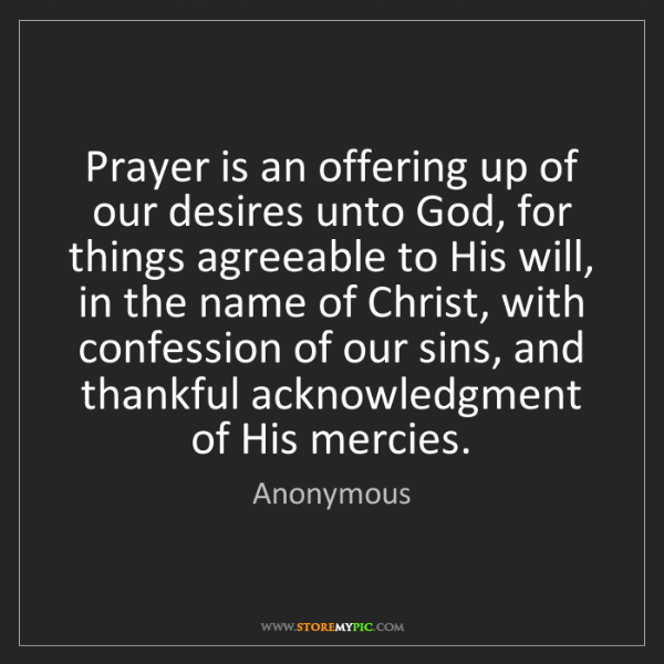 Anonymous: Prayer is an offering up of our desires unto God, for...