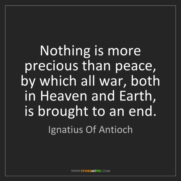 Ignatius Of Antioch: Nothing is more precious than peace, by which all war,...