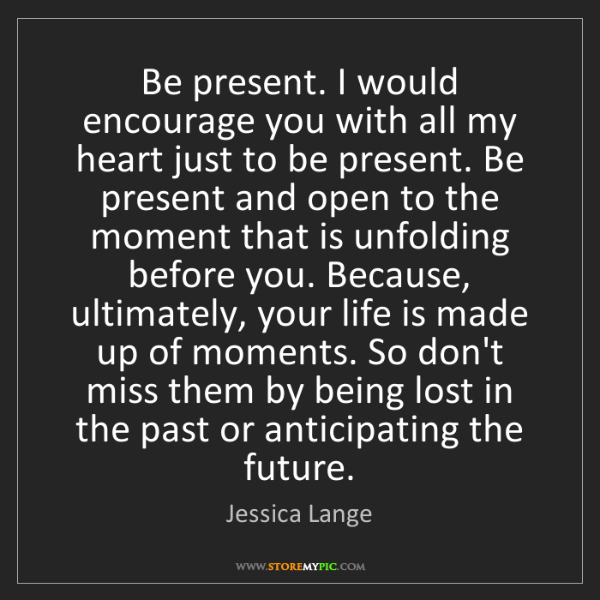 Jessica Lange: Be present. I would encourage you with all my heart just...