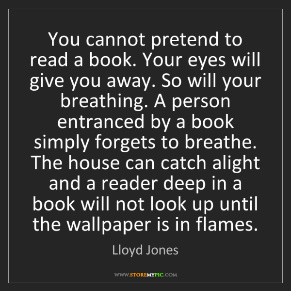 Lloyd Jones: You cannot pretend to read a book. Your eyes will give...
