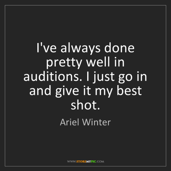 Ariel Winter: I've always done pretty well in auditions. I just go...