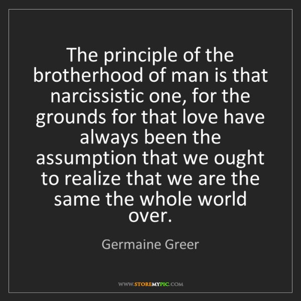 Germaine Greer: The principle of the brotherhood of man is that narcissistic...